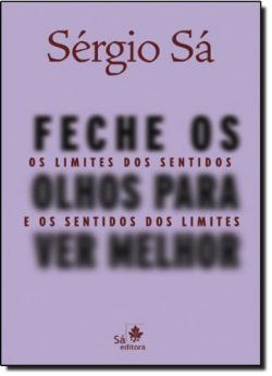 FECHE OS OLHOS PARA VER MELHOR - OS LIMITES DOS SENTIDOS E O