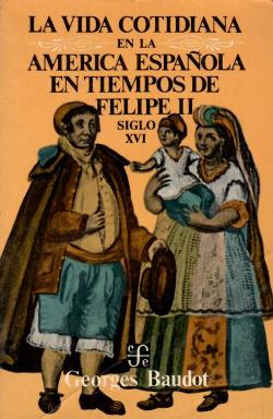 La vida cotidiana en la América española en tiempos de Felipe II : siglo XVI