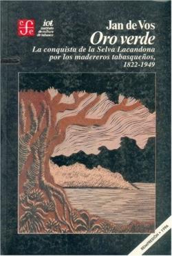 Oro verde : la conquista de la selva lacandona por los madereros tabasqueños, 1822-1949