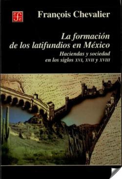 La formación de los latifundios en México : Haciendas y sociedad en los siglos XVI, XVII y XVIII
