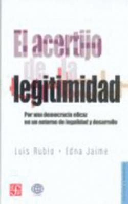 El acertijo de la legitimidad : Por una democracia eficaz en un entorno de la legalidad y desarrollo