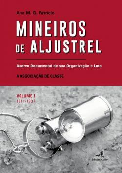 MINEIROS DE ALJUSTREL: (VOL. 1)ACERVO DOCUMENTAL DE SUA ORGANIZAÇÃO E LUTA